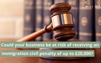Could Your Business Be At Risk of Receiving an Immigration Civil Penalty of up to £20,000?